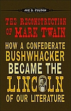 The reconstruction of Mark Twain : how a Confederate bushwhacker became the Lincoln of our literature
