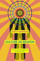 Culture as weapon : the art of influence in everyday life