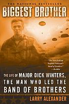 Biggest brother : the life of Major D. Winters--the man who led the band of brothers
