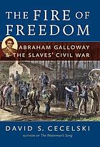 The fire of freedom : Abraham Galloway & the slaves' Civil War