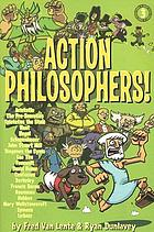 Action philosophers! : the lives and thoughts of history's A-list brain trust told in a hip and humorous fashion
