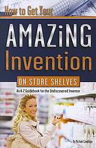 How to get your amazing invention on store shelves : an A-Z guidebook for the undiscovered inventor