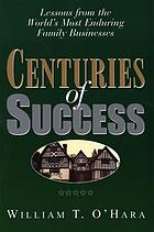 Centuries of success : lessons from the world's most enduring family businesses