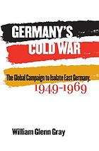 Germany's cold war : the global campaign to isolate East Germany, 1949-1969