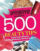Seventeen presents-- 500 beauty tips : look your best for school, weekend, parties & more!.