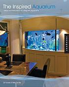 The inspired aquarium : ideas and instructions for living with aquariums