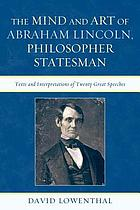 The mind and art of Abraham Lincoln, philosopher statesman : texts and interpretations of twenty great speeches