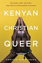 Kenyan, Christian, queer : religion, LGBT activism, and arts of resistance in Africa