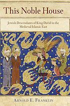 This noble house : Jewish descendants of King David in the medieval Islamic East