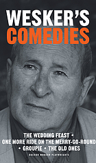 Arnold Wesker's comedies : the wedding feast, One more ride on the Merry-go-round, Groupie, The old ones.