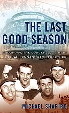 The last good season : Brooklyn, the Dodgers, and their final pennant race together