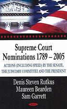 Supreme Court nominations, 1789-2005 : actions (including speed) by the Senate, the Judiciary Committee, and the President