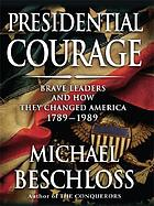 Presidential courage : brave leaders and how they changed America, 1789-1989