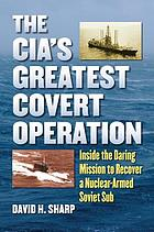 The CIA's greatest covert operation : inside the daring mission to recover a nuclear-armed Soviet sub