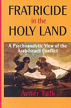 Fratricide in the Holy Land : a psychoanalytic view of the Arab-Israeli conflict