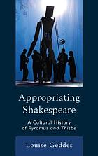 Appropriating Shakespeare : a cultural history of Pyramus and Thisbe