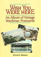 Wish you were here : an album of vintage Mackinac postcards