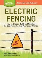 Electric fencing : how to choose, build, and maintain the best fence for your plants and animals