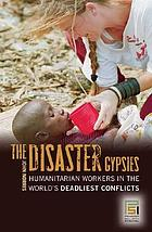 The disaster gypsies : humanitarian workers in the world's deadliest conflicts