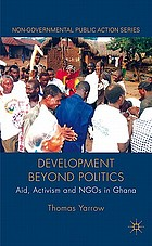 Development beyond Politics : Aid, Activism and NGOs in Ghana.