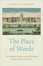 The place of words : the Académie Française and its dictionary during an age of revolution