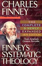 Finney's systematic theology : lectures on classes of truths, moral government, the atonement, moral and physical depravity, natural, moral, and gracious ability, repentance, faith, justification, sanctification, election, divine sovereignty & perseverance of the saints