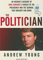 The politician : [an insider's account of John Edwards's pursuit of the Presidency and the scandal that brought him down]
