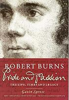 Robert Burns : pride and passion : the life, times and legacy