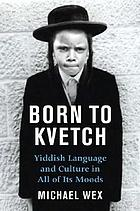 Born to kvetch : Yiddish language and culture in all its moods