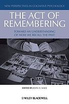 The act of remembering : toward an understanding of how we recall the past