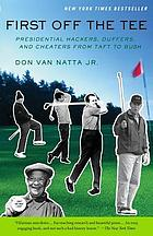First off the tee : presidential hackers, duffers, and cheaters, from Taft to Bush