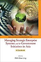 Managing strategic enterprise systems and e-government initiatives in Asia : a casebook