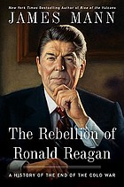 The rebellion of Ronald Reagan : a history of the end of the Cold War