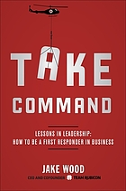 Take command : lessons in leadership : how to be a first responder in business