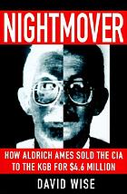 Nightmover : how Aldrich Ames sold the CIA to the KGB for $4.6 million
