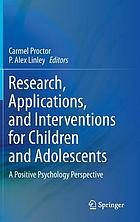 Research, applications, and interventions for children and adolescents : a positive psychology perspective