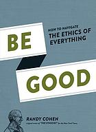 Be good : how to navigate the ethics of everything