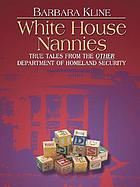 White House Nannies : [true tales from the other Department of Homeland Security]