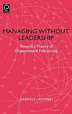 Managing without leadership : towards a theory of organizational functioning