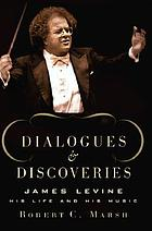 Dialogues and discoveries : James Levine, his life and his music