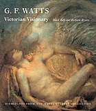 G. F. Watts - Victorian visionary : highlights from the Watts Gallery collection