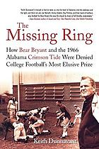 The missing ring : how Bear Bryant and the 1966 Alabama Crimson Tide were denied college football's most elusive prize