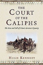 The court of the Caliphs : the rise and fall of Islam's greatest dynasty