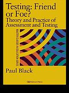 Testing, friend or foe? : the theory and practice of assessment and testing