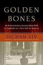 Golden bones : an extraordinary journey from hell in Cambodia to a new life in America