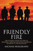 Friendly fire : the untold story of the U.S. bombing that killed four Canadian soldiers in Afghanistan