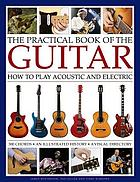 The practical book of the guitar : how to play acoustic and electric