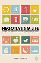 Negotiating life : secrets for everyday diplomacy and deal making