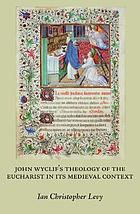 John Wyclif's theology of the eucharist in its medieval context : revised & expanded edition of Scriptural logic, real presence, & the parameters of orthodoxy