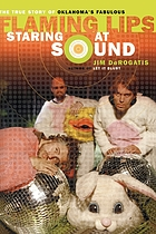 Staring at sound : the true story of Oklahoma's fabulous Flaming Lips